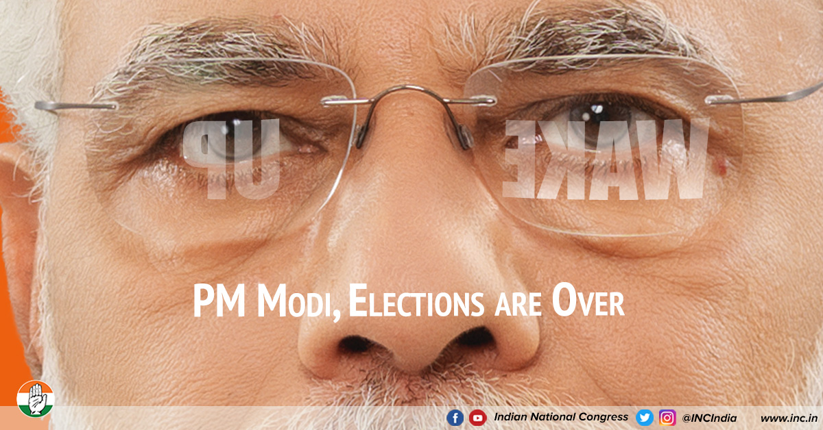 Wake Up PM Modi, Elections Are Over